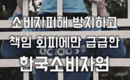 소비자 피해 방치하고 궁색한 변명만 하는 한국소비자원