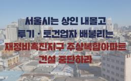 [성명] 서울시는 상인 내몰고 투기•토건업자 배불리는 재정비촉진지구 주상복합아파트 건설 중단하라