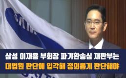 [성명] 삼성 이재용 부회장 파기환송심 재판부는 대법원 판결에 입각하여 정의롭게 판단해야