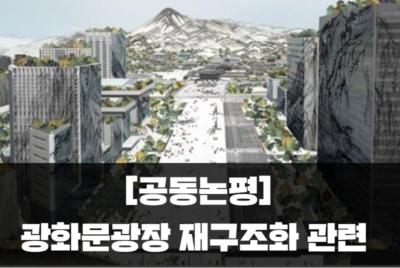[공동논평] 광화문광장 재구조화, 큰 그림 그리고 미래로 가자