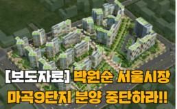 [보도자료] 박원순 서울시장, 마곡 9단지 분양중단 선언해야!