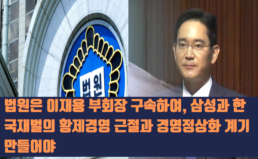 [성명] 법원은 이재용 부회장의 구속으로 삼성과 한국 재벌의 황제경영 근절과 경영 정상화 계기를 만들어야