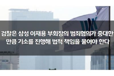 [성명] 검찰은 삼성 이재용 부회장의 범죄혐의가 중대한 만큼 기소를 진행해 법적 책임을 물어야 한다
