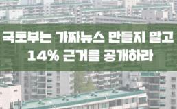 국토부는 가짜뉴스 만들지 말고 14% 근거를 공개하라!