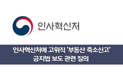 [질의] 인사혁신처에 고위직 '부동산 축소신고' 금지법 추진에 대한 질의