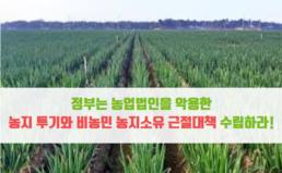 [성명] 정부는 농업법인을 악용한 농지투기와 비농민 농지소유 근절대책 수립하라!