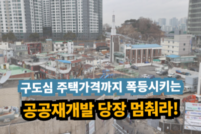 [성명] 대도시의 구도심 주택가격까지 폭등시키는 공공재개발 당장 멈춰라!