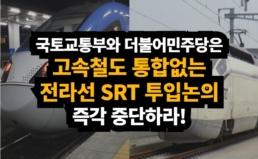 [성명] 국토교통부와 더불어민주당은 고속철도 통합없는  전라선 SRT 투입 논의를 즉각 중단하라