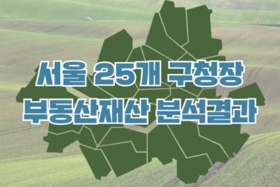 [보도자료] 서울 25개 구청장 부동산 재산 분석결과